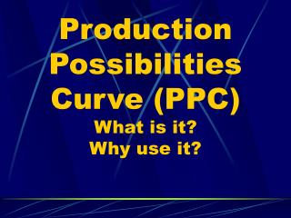 Production Possibilities Curve (PPC) What is it? Why use it?