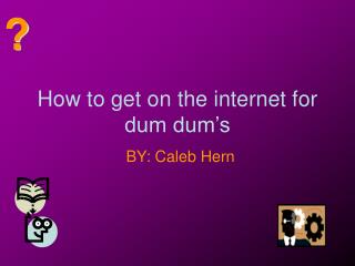 How to get on the internet for dum dum�s