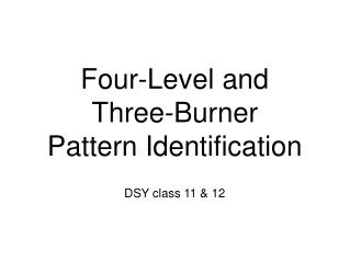 Four-Level and  Three-Burner  Pattern Identification