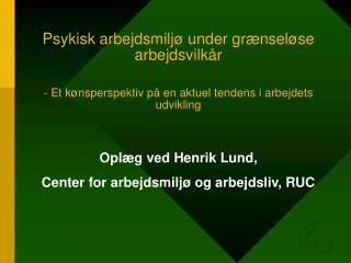 Oplæg ved Henrik Lund,  Center for arbejdsmiljø og arbejdsliv, RUC