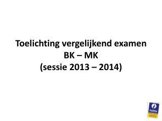 Toelichting vergelijkend examen  BK – MK (sessie 2013 – 2014)