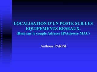 LOCALISATION D'UN POSTE SUR LES EQUIPEMENTS RESEAUX. (Basé sur le couple Adresse IP/Adresse MAC)
