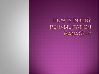 HOW IS INJURY REHABILITATION MANAGED?