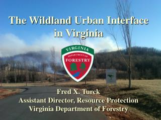 The  Wildland  Urban Interface  in Virginia Fred X. Turck