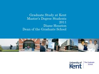 Graduate Study at Kent  Master's Degree Students 2011 Diane Houston Dean of the Graduate School