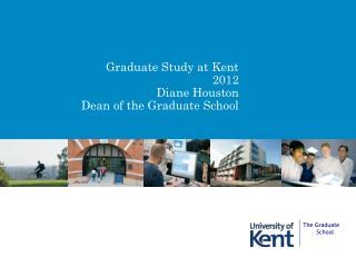Graduate Study at Kent 2012 Diane Houston Dean of the Graduate School