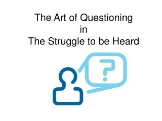 The Art of Questioning in  The Struggle to be Heard