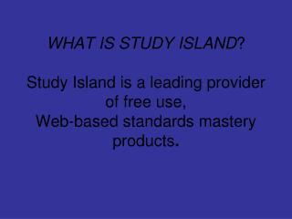 WHAT IS STUDY ISLAND  Study Island is a leading provider of free use,  Web-based standards mastery products.