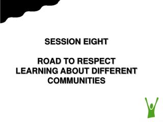 SESSION EIGHT ROAD TO RESPECT LEARNING ABOUT DIFFERENT COMMUNITIES