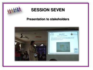 SESSION SEVEN Presentation to stakeholders