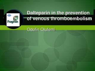Dalteparin  in the prevention of venous  thromboembolism Odofin Olufemi