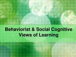 Behaviorist & Social Cognitive Views of Learning