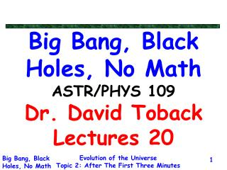 Big Bang, Black Holes, No Math ASTR/PHYS 109 Dr. David Toback Lectures 20