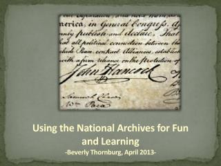Using the National Archives for Fun and Learning -Beverly  Thornburg , April 2013-