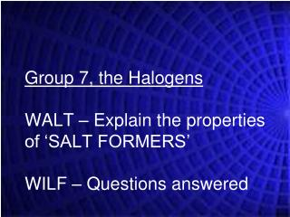 Group 7, the Halogens WALT � Explain the properties of �SALT FORMERS� WILF � Questions answered