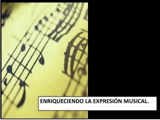 ENRIQUECIENDO LA EXPRESIÓN MUSICAL.