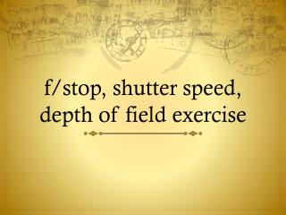 f/stop, shutter speed, depth of field exercise