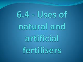 6.4 - Uses of natural and artificial fertilisers