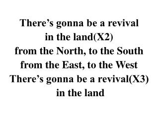 There's gonna be a revival in the land(X2) from the North, to the South from the East, to the West