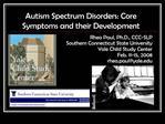 Autism Spectrum Disorders: Core Symptoms and their Development Rhea Paul, Ph.D., CCC-SLP Southern Connecticut State Univ