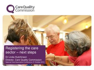 Registering the care sector – next steps Dr Linda Hutchinson Director, Care Quality Commission