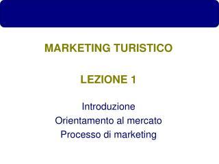 MARKETING TURISTICO LEZIONE 1 Introduzione Orientamento al mercato Processo di marketing