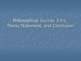Philosophical Journey Intro, Thesis Statement, and Conclusion