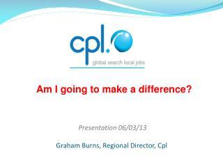 Presentation 06/03/13  Graham Burns, Regional Director, Cpl