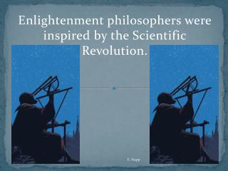 Enlightenment philosophers were inspired by the Scientific Revolution.