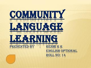 COMMUNITY LANGUAGE LEARNING Presented by      :	 Resmi  R  R English optional 				Roll No: 14