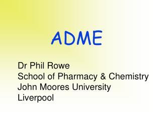 Dr Phil Rowe School of Pharmacy & Chemistry John Moores University Liverpool