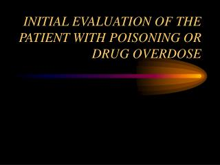 INITIAL EVALUATION OF THE PATIENT WITH POISONING OR DRUG OVERDOSE