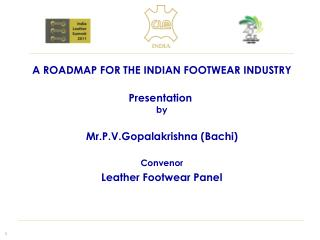 A ROADMAP FOR THE INDIAN FOOTWEAR INDUSTRY Presentation  by Mr.P.V.Gopalakrishna (Bachi) Convenor