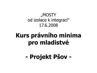 """""""MOSTY  od izolace k integraci""""  17.6.2008 Kurs právního minima  pro mladistvé - Projekt Pšov -"""