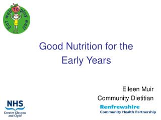 Good Nutrition for the  Early Years Eileen Muir Community Dietitian