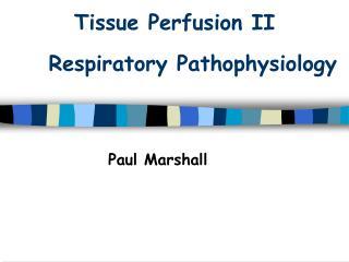 Tissue Perfusion II    Respiratory Pathophysiology