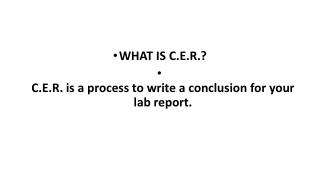 WHAT IS C.E.R.? C.E.R. is a process to write a conclusion for your lab report.