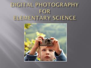Digital Photography For  Elementary Science