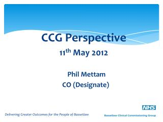 CCG Perspective 11 th  May 2012 		Phil Mettam		 		       CO (Designate)