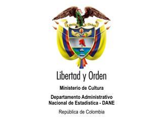 Ministerio de Cultura Departamento Administrativo               Nacional de Estadística - DANE