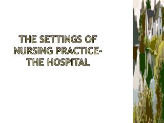 The settings of nursing practice-  the hospital