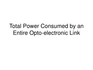 Total Power Consumed by an Entire Opto-electronic Link