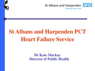 St Albans and Harpenden PCT  Heart Failure Service Dr Kate Mackay Director of Public Health