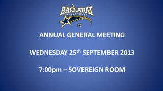 ANNUAL GENERAL MEETING WEDNESDAY 25 th  SEPTEMBER 2013 7:00pm – SOVEREIGN ROOM
