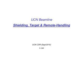UCN Beamline Shielding, Target & Remote-Handling UCN CDR (Sept/2010) L.Lee