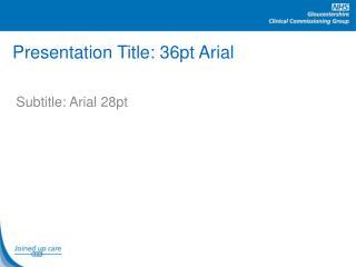 Presentation Title: 36pt Arial