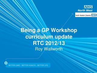 Being a GP Workshop curriculum update RTC 2012/13