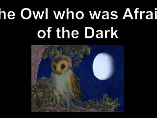 The Owl  who  w as  Afraid of the Dark