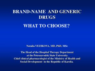 BRAND-NAME   AND GENERIC DRUGS WHAT TO CHOOSE?  Natalia VEZIKOVA, MD, PhD,  MSc