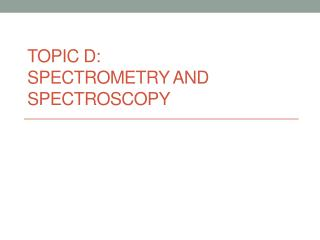 TOPIC D:  Spectrometry  and Spectroscopy